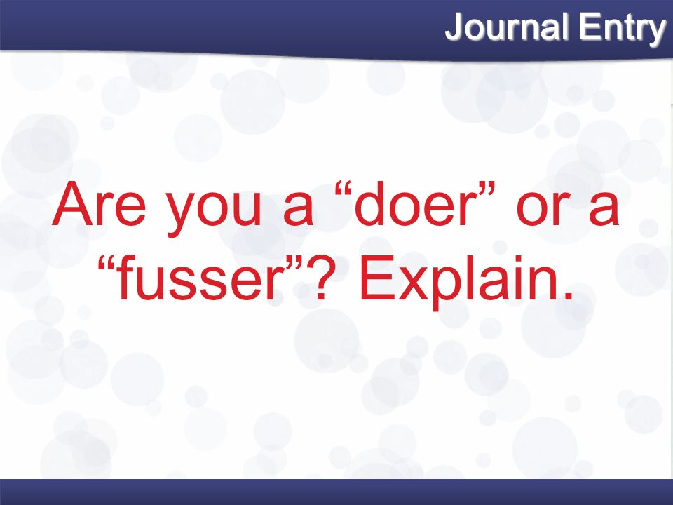 Are you a doer or a fusser? Explain. Journal Entry