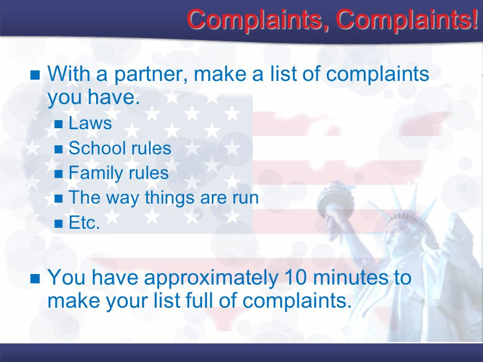 Complaints, Complaints! With a partner, make a list of complaints you have. Laws School rules Family rules The way things are run Etc. You have approx