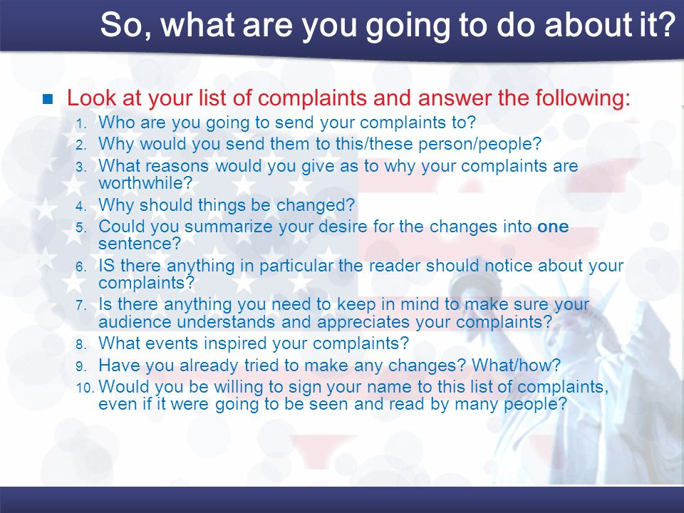 So, what are you going to do about it? Look at your list of complaints and answer the following: Who are you going to send your complaints to? Why wou