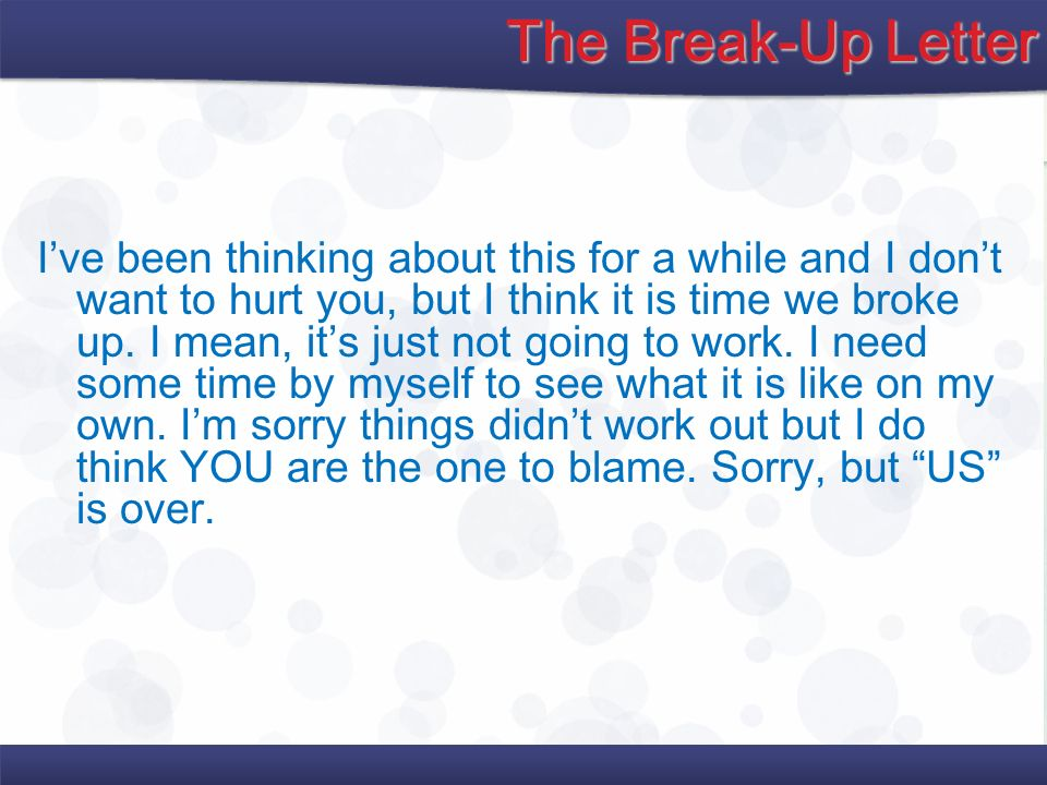 The Break-Up Letter Ive been thinking about this for a while and I dont want to hurt you, but I think it is time we broke up. I mean, its just not goi