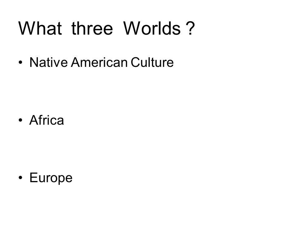 What three Worlds Native American Culture Africa Europe