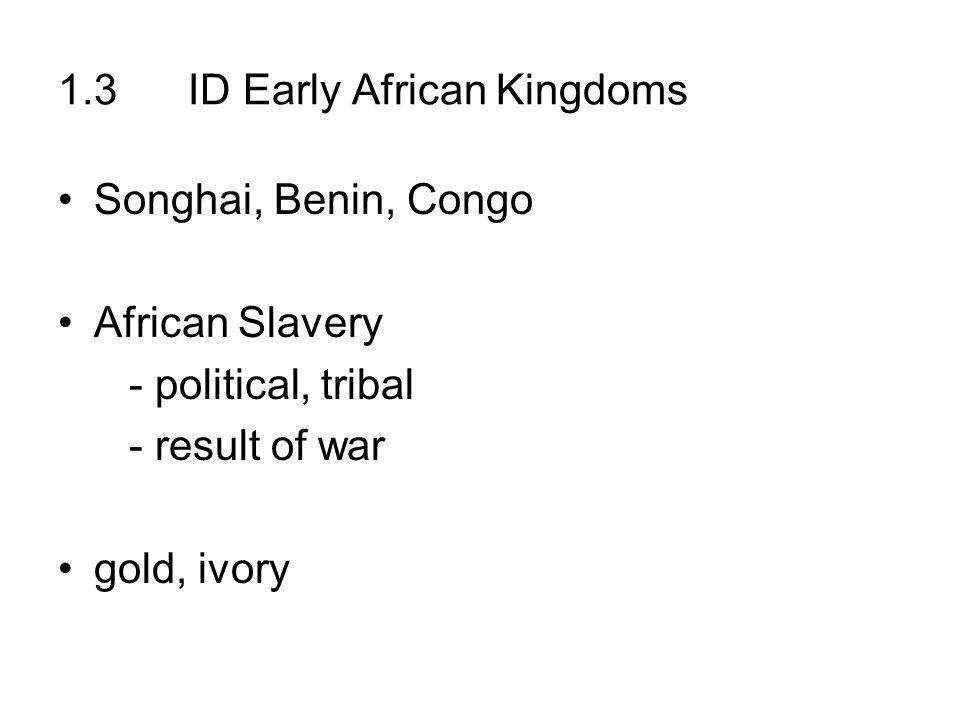1.3 ID Early African Kingdoms Songhai, Benin, Congo African Slavery - political, tribal - result of war gold, ivory