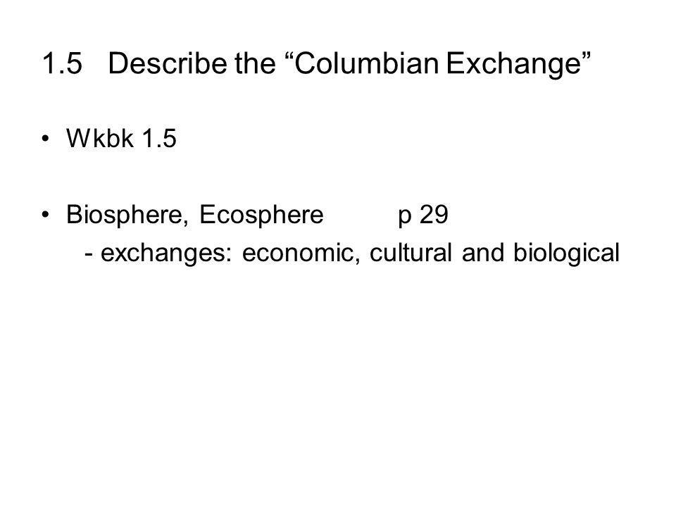 1.5 Describe the Columbian Exchange Wkbk 1.5 Biosphere, Ecosphere p 29 - exchanges: economic, cultural and biological