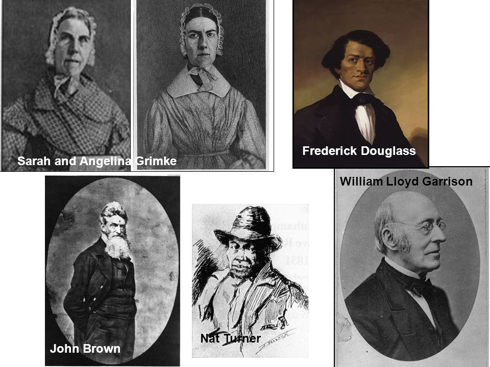 William Lloyd Garrison Sarah and Angelina Grimke Frederick Douglass Nat Turner John Brown