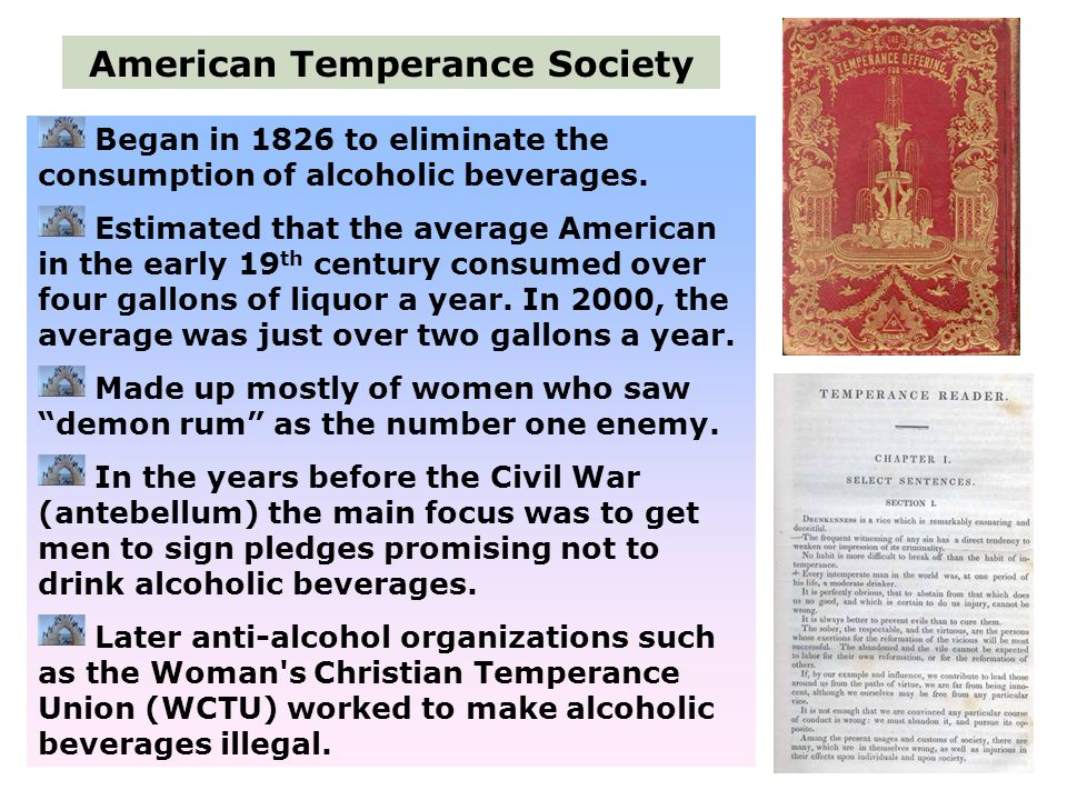 Began in 1826 to eliminate the consumption of alcoholic beverages. Estimated that the average American in the early 19 th century consumed over four g