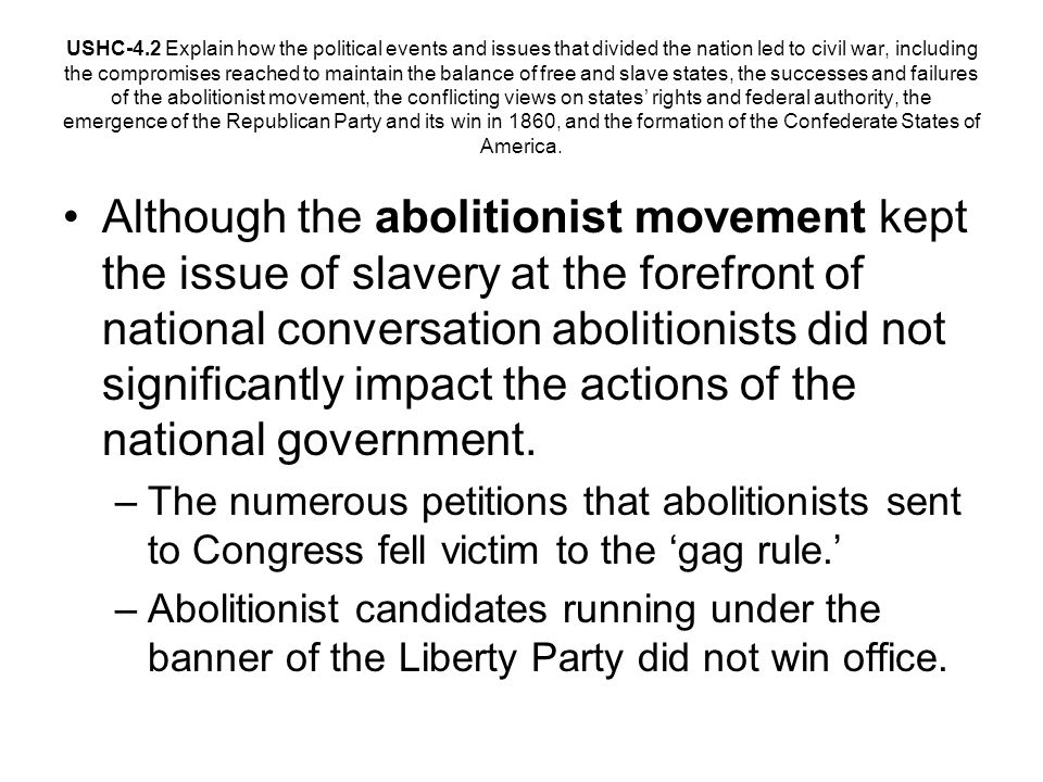 Although the abolitionist movement kept the issue of slavery at the forefront of national conversation abolitionists did not significantly impact the