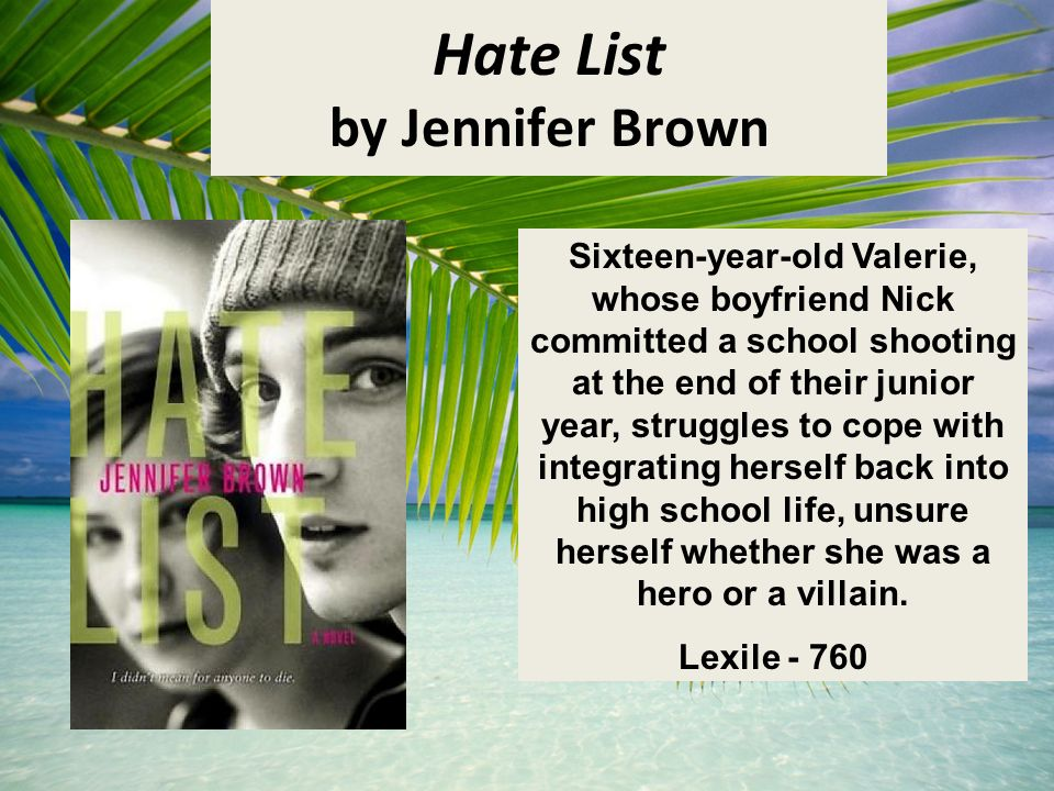 Hate List by Jennifer Brown Sixteen-year-old Valerie, whose boyfriend Nick committed a school shooting at the end of their junior year, struggles to cope with integrating herself back into high school life, unsure herself whether she was a hero or a villain.