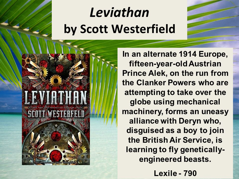 Leviathan by Scott Westerfield In an alternate 1914 Europe, fifteen-year-old Austrian Prince Alek, on the run from the Clanker Powers who are attempting to take over the globe using mechanical machinery, forms an uneasy alliance with Deryn who, disguised as a boy to join the British Air Service, is learning to fly genetically- engineered beasts.