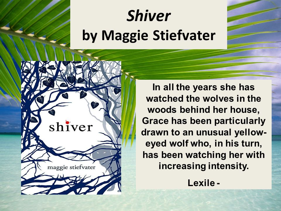 Shiver by Maggie Stiefvater In all the years she has watched the wolves in the woods behind her house, Grace has been particularly drawn to an unusual yellow- eyed wolf who, in his turn, has been watching her with increasing intensity.