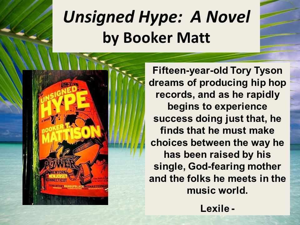Unsigned Hype: A Novel by Booker Matt Fifteen-year-old Tory Tyson dreams of producing hip hop records, and as he rapidly begins to experience success doing just that, he finds that he must make choices between the way he has been raised by his single, God-fearing mother and the folks he meets in the music world.