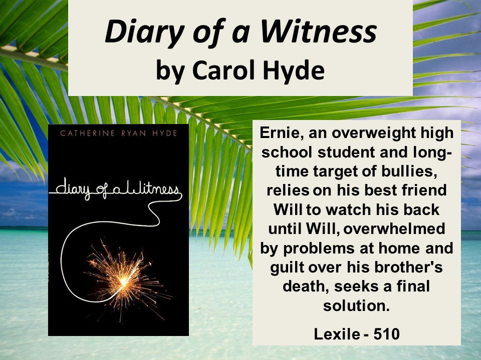 Diary of a Witness by Carol Hyde Ernie, an overweight high school student and long- time target of bullies, relies on his best friend Will to watch his back until Will, overwhelmed by problems at home and guilt over his brother s death, seeks a final solution.