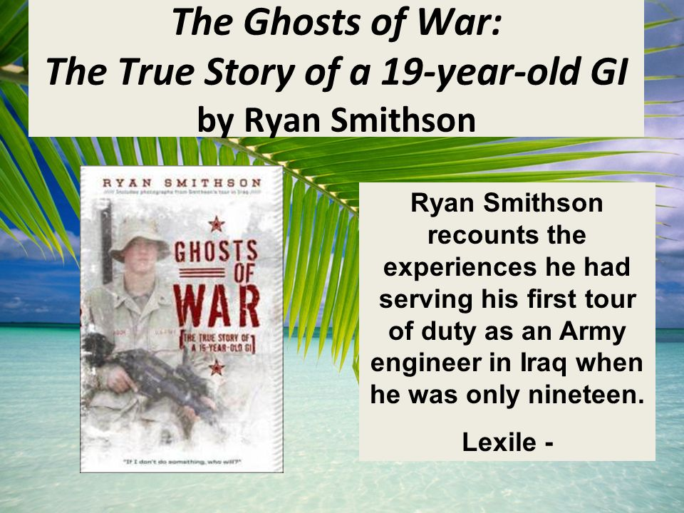 The Ghosts of War: The True Story of a 19-year-old GI by Ryan Smithson Ryan Smithson recounts the experiences he had serving his first tour of duty as an Army engineer in Iraq when he was only nineteen.
