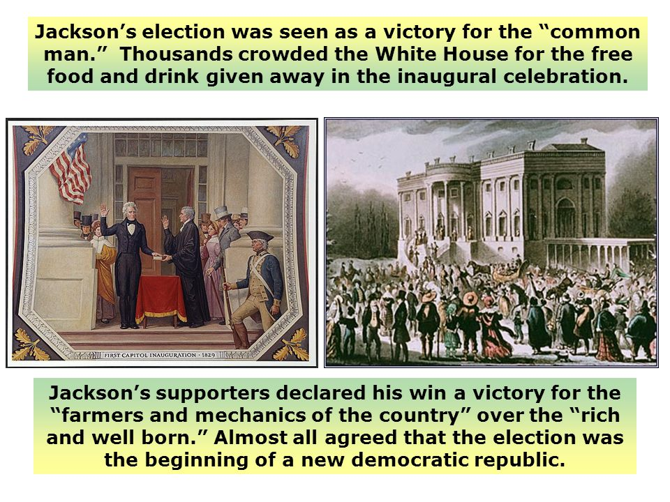 Jacksons election was seen as a victory for the common man. Thousands crowded the White House for the free food and drink given away in the inaugural