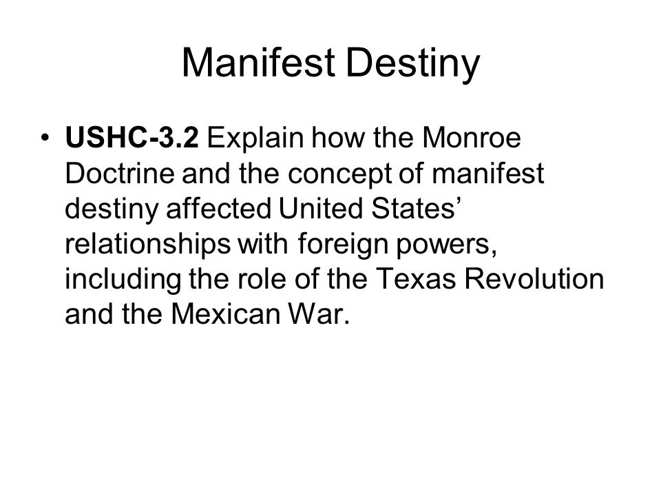 Manifest Destiny USHC-3.2 Explain how the Monroe Doctrine and the concept of manifest destiny affected United States relationships with foreign powers
