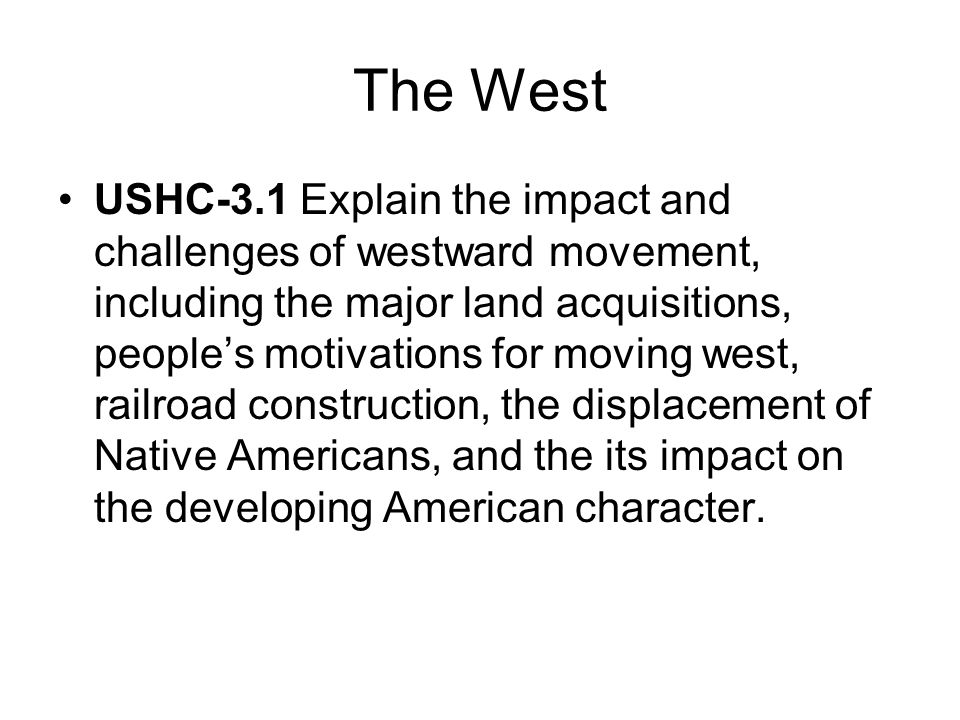 The West USHC-3.1 Explain the impact and challenges of westward movement, including the major land acquisitions, peoples motivations for moving west,