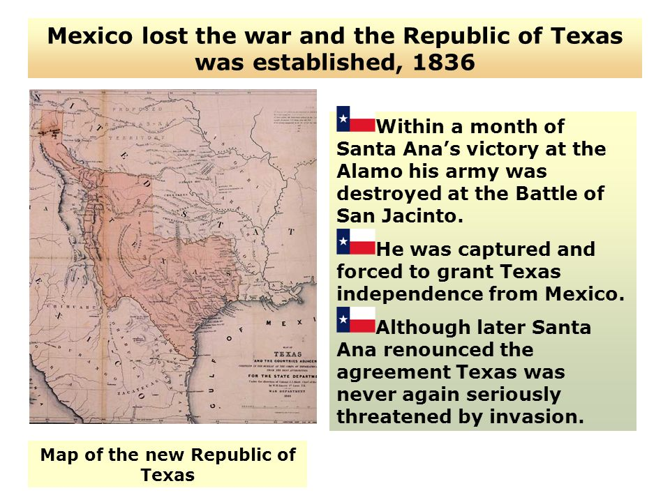 Mexico lost the war and the Republic of Texas was established, 1836 Within a month of Santa Anas victory at the Alamo his army was destroyed at the Ba