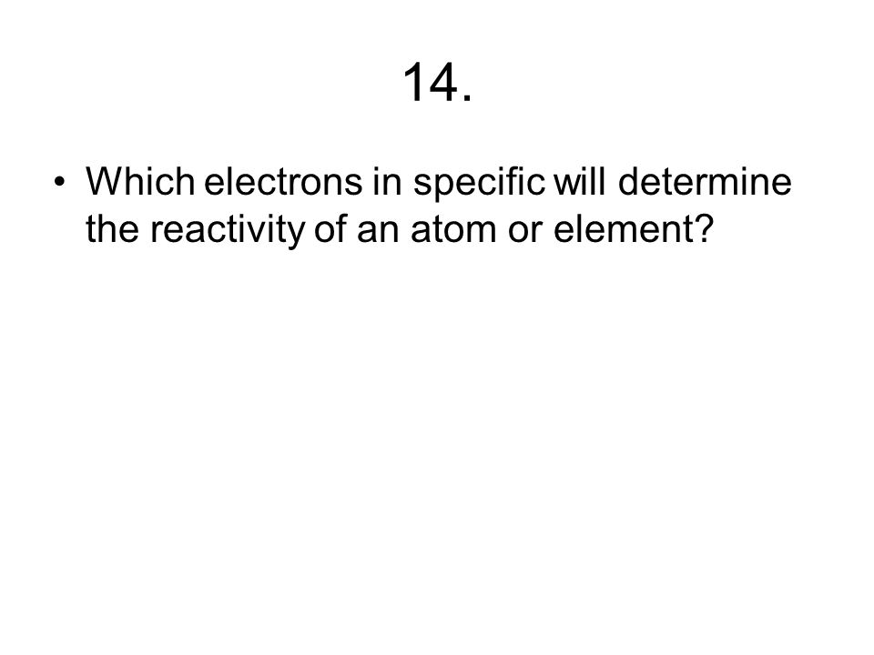 13. In what general part of the atom do chemical reactions occur?