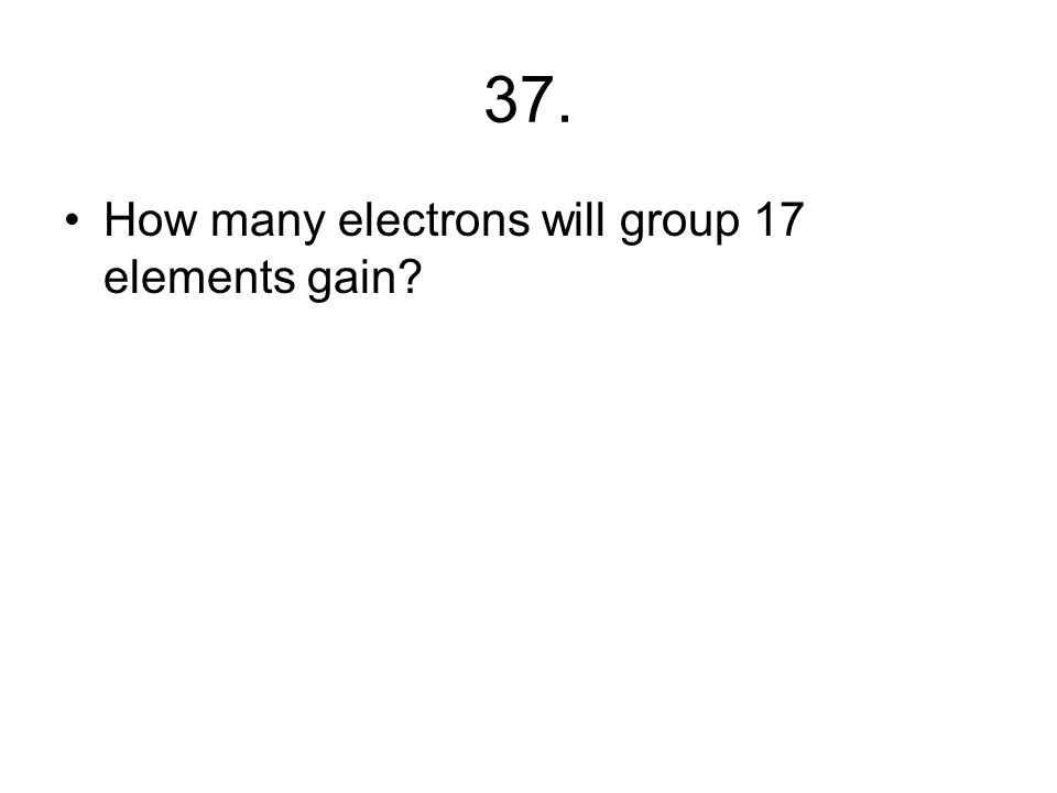 36. How many electrons will group one atoms lose