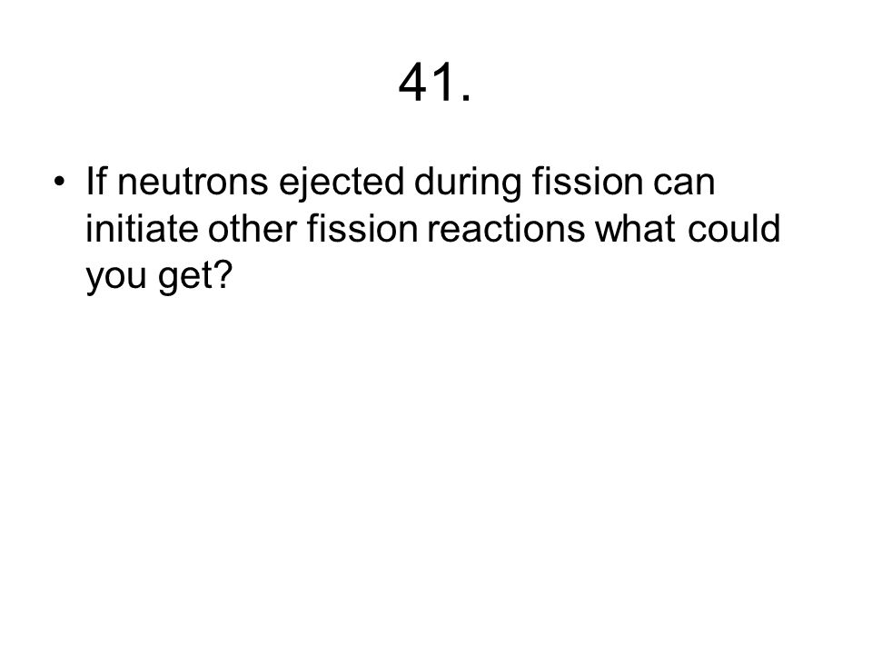 40. What happens during FISSION