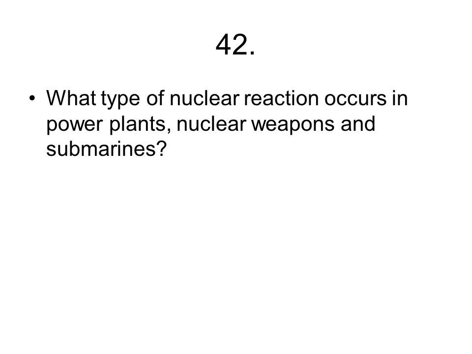 41. If neutrons ejected during fission can initiate other fission reactions what could you get