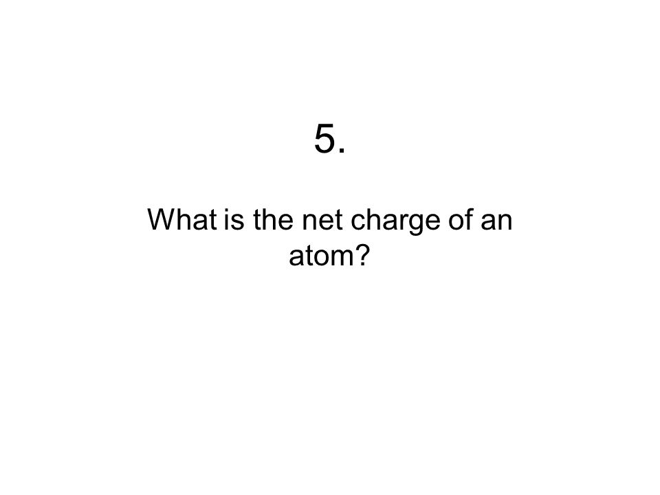 5. What is the net charge of an atom?