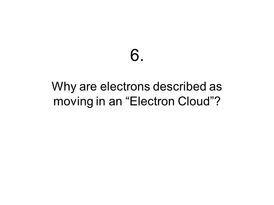 6. Why are electrons described as moving in an Electron Cloud?
