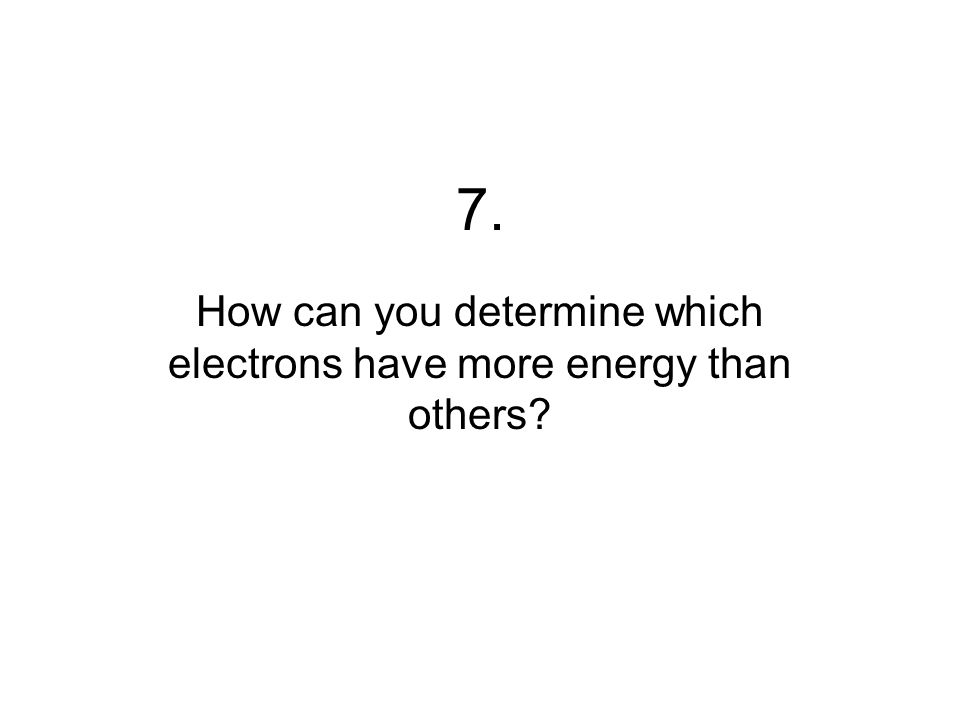 7. How can you determine which electrons have more energy than others?