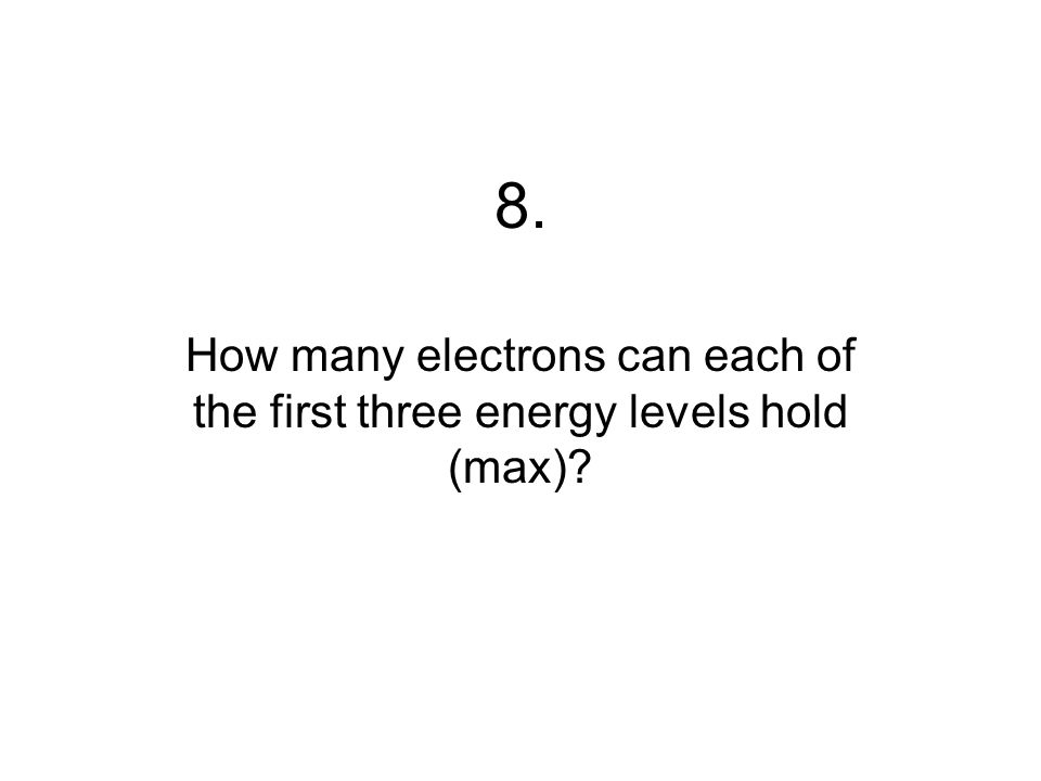 8. How many electrons can each of the first three energy levels hold (max)?