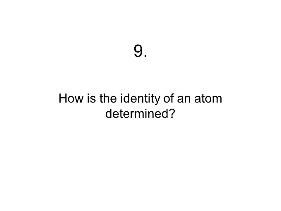 9. How is the identity of an atom determined?