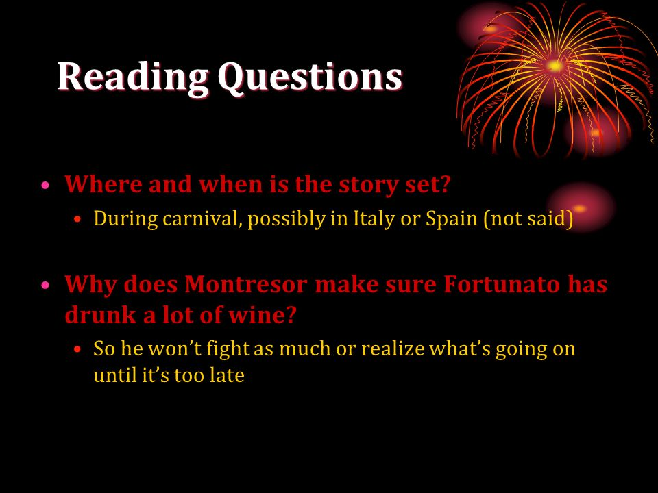 Reading Questions Where and when is the story set? During carnival, possibly in Italy or Spain (not said) Why does Montresor make sure Fortunato has d