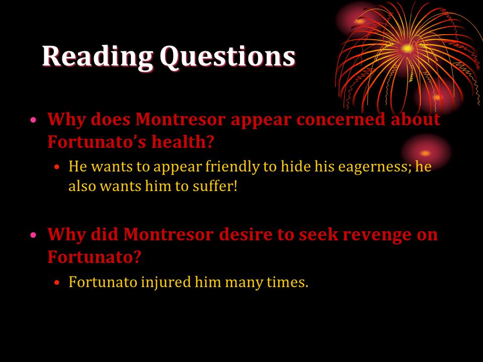 Reading Questions Why does Montresor appear concerned about Fortunatos health? He wants to appear friendly to hide his eagerness; he also wants him to