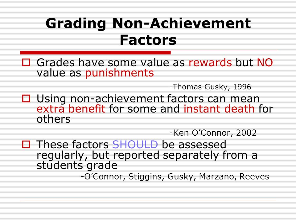 Grading Non-Achievement Factors Grades have some value as rewards but NO value as punishments -Thomas Gusky, 1996 Using non-achievement factors can mean extra benefit for some and instant death for others -Ken OConnor, 2002 These factors SHOULD be assessed regularly, but reported separately from a students grade -OConnor, Stiggins, Gusky, Marzano, Reeves
