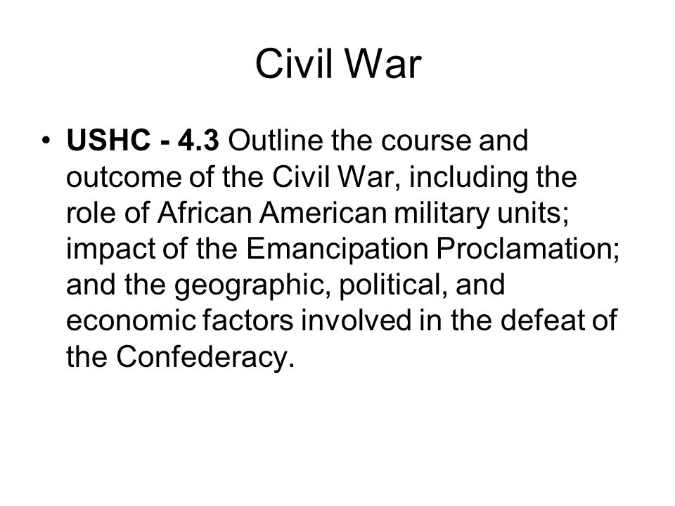Civil War USHC - 4.3 Outline the course and outcome of the Civil War, including the role of African American military units; impact of the Emancipatio