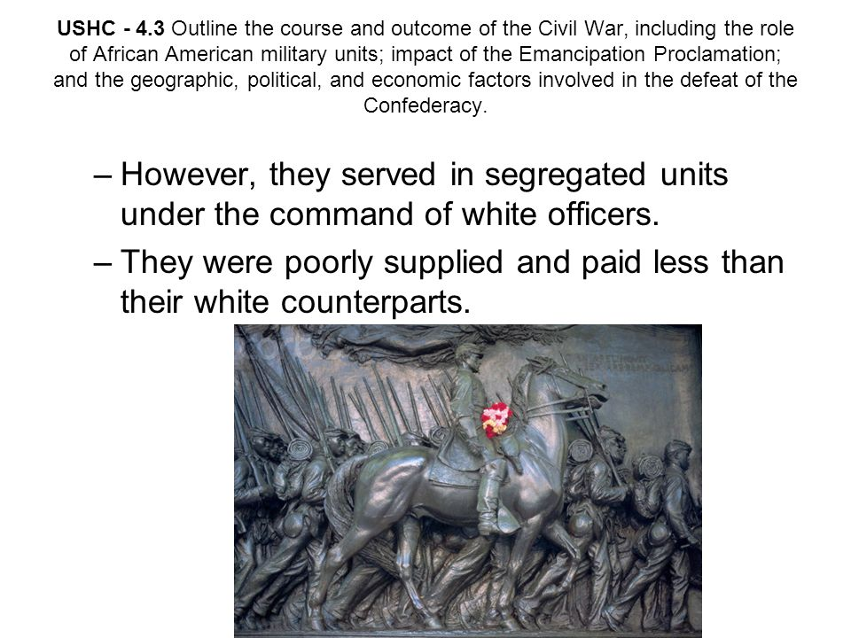USHC - 4.3 Outline the course and outcome of the Civil War, including the role of African American military units; impact of the Emancipation Proclama