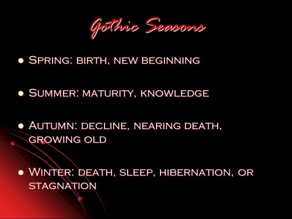Gothic Seasons Spring: birth, new beginning Spring: birth, new beginning Summer: maturity, knowledge Summer: maturity, knowledge Autumn: decline, nearing death, growing old Autumn: decline, nearing death, growing old Winter: death, sleep, hibernation, or stagnation Winter: death, sleep, hibernation, or stagnation