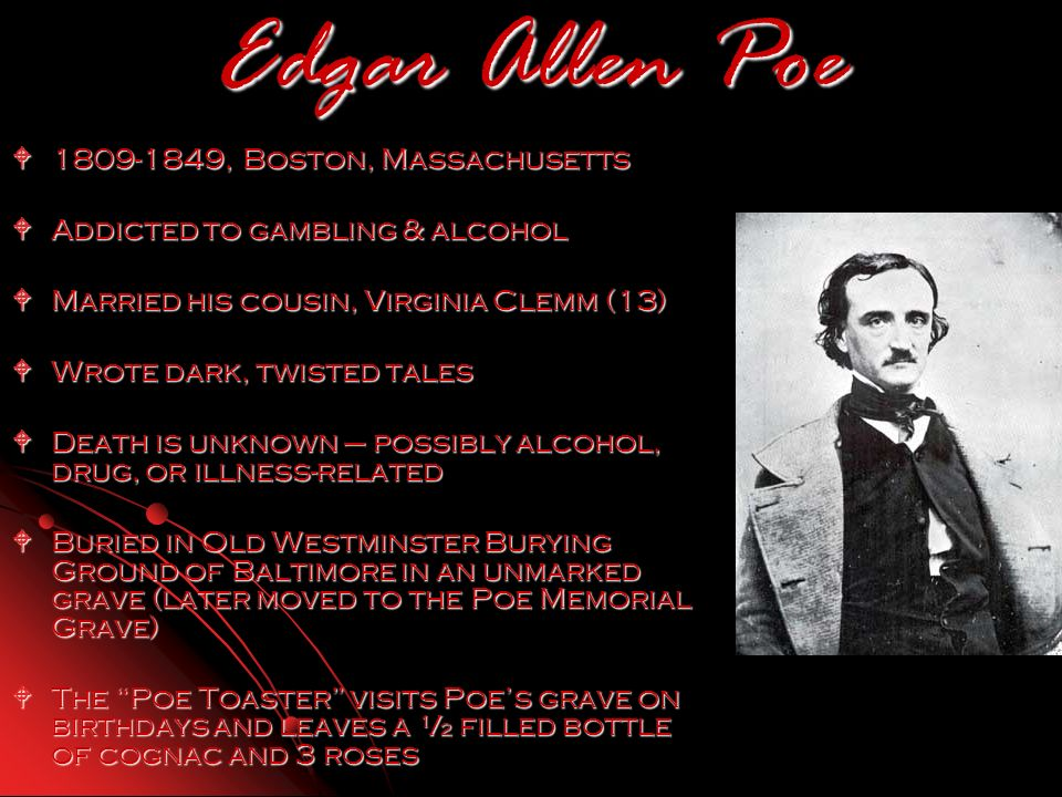 Edgar Allen Poe 1809-1849, Boston, Massachusetts 1809-1849, Boston, Massachusetts Addicted to gambling & alcohol Addicted to gambling & alcohol Married his cousin, Virginia Clemm (13) Married his cousin, Virginia Clemm (13) Wrote dark, twisted tales Wrote dark, twisted tales Death is unknown – possibly alcohol, drug, or illness-related Death is unknown – possibly alcohol, drug, or illness-related Buried in Old Westminster Burying Ground of Baltimore in an unmarked grave (later moved to the Poe Memorial Grave) Buried in Old Westminster Burying Ground of Baltimore in an unmarked grave (later moved to the Poe Memorial Grave) The Poe Toaster visits Poes grave on birthdays and leaves a ½ filled bottle of cognac and 3 roses The Poe Toaster visits Poes grave on birthdays and leaves a ½ filled bottle of cognac and 3 roses