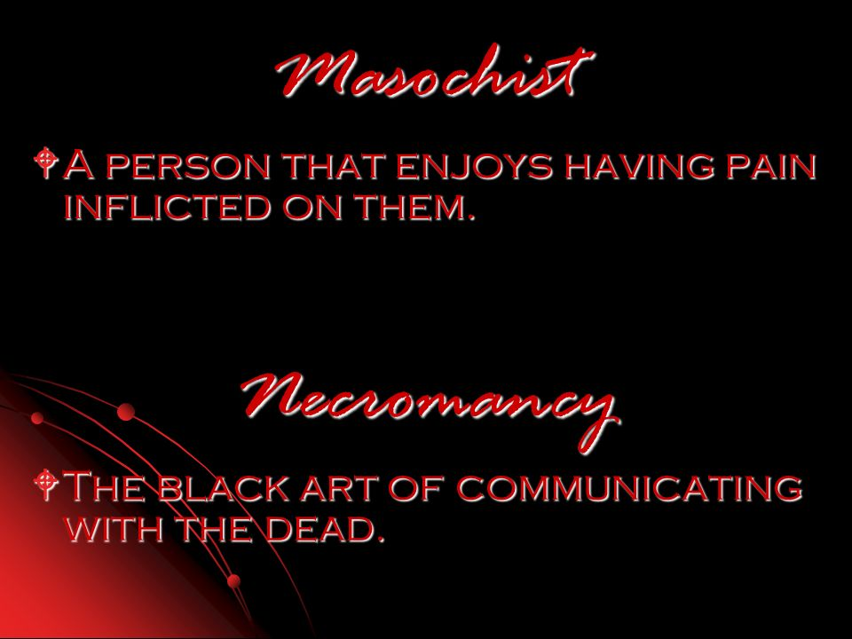 Masochist A person that enjoys having pain inflicted on them. A person that enjoys having pain inflicted on them. Necromancy The black art of communic