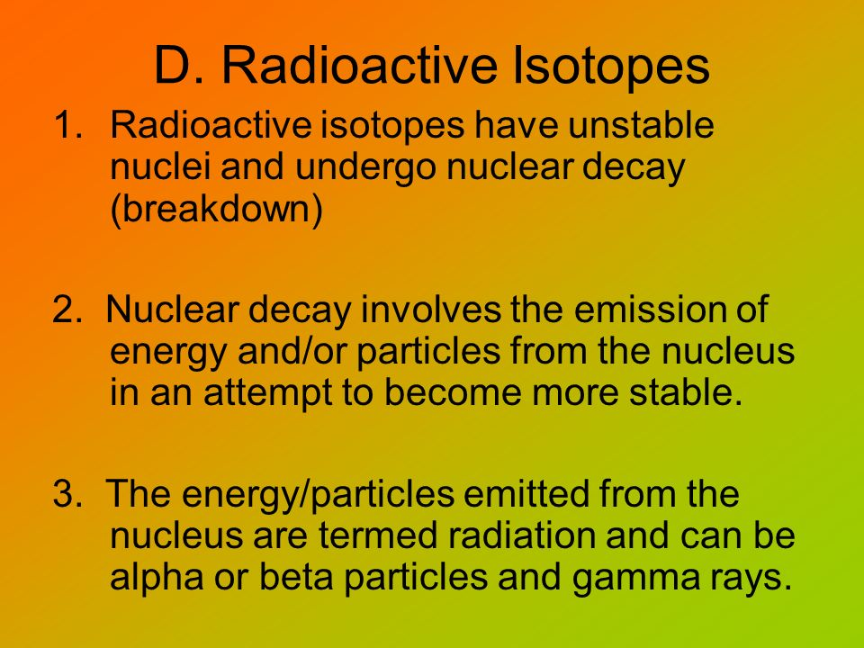 D. Radioactive Isotopes 1.Radioactive isotopes have unstable nuclei and undergo nuclear decay (breakdown) 2. Nuclear decay involves the emission of en