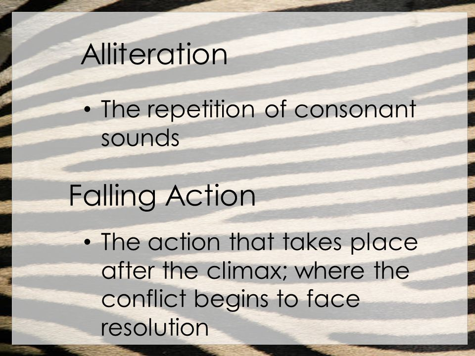 Alliteration The repetition of consonant sounds Falling Action The action that takes place after the climax; where the conflict begins to face resolut
