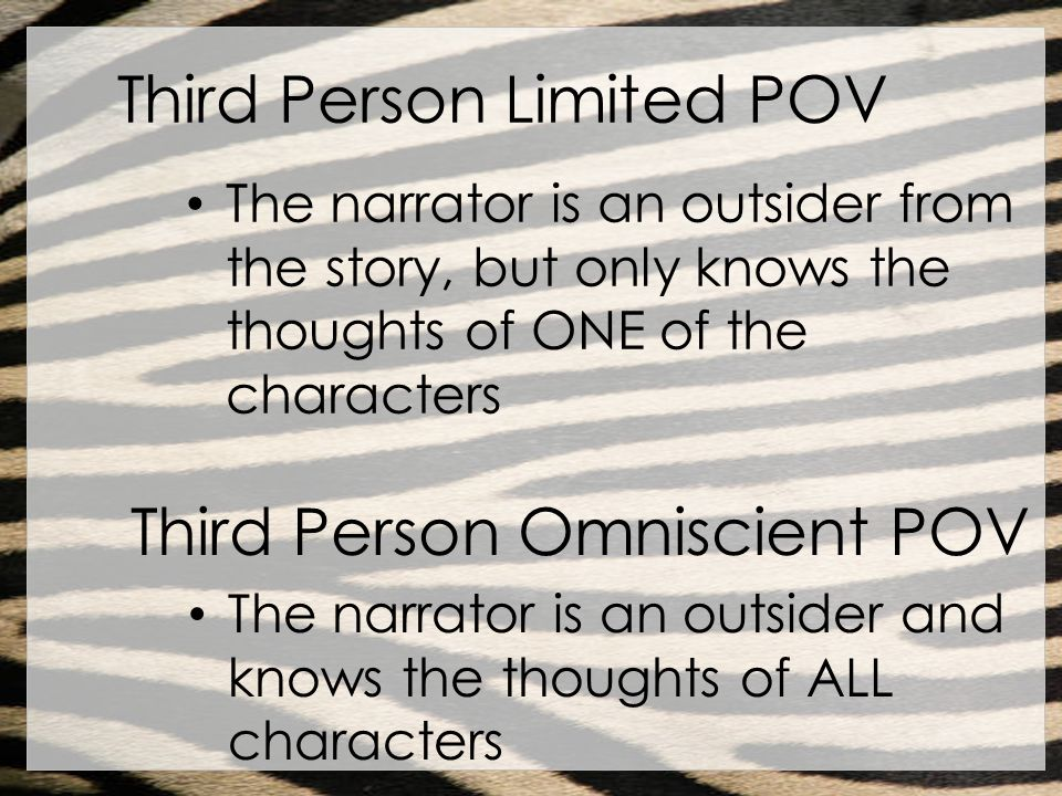 Third Person Limited POV The narrator is an outsider from the story, but only knows the thoughts of ONE of the characters Third Person Omniscient POV