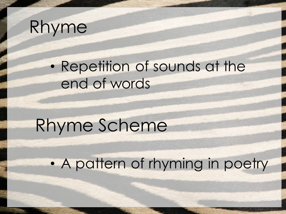 Rhyme Repetition of sounds at the end of words Rhyme Scheme A pattern of rhyming in poetry