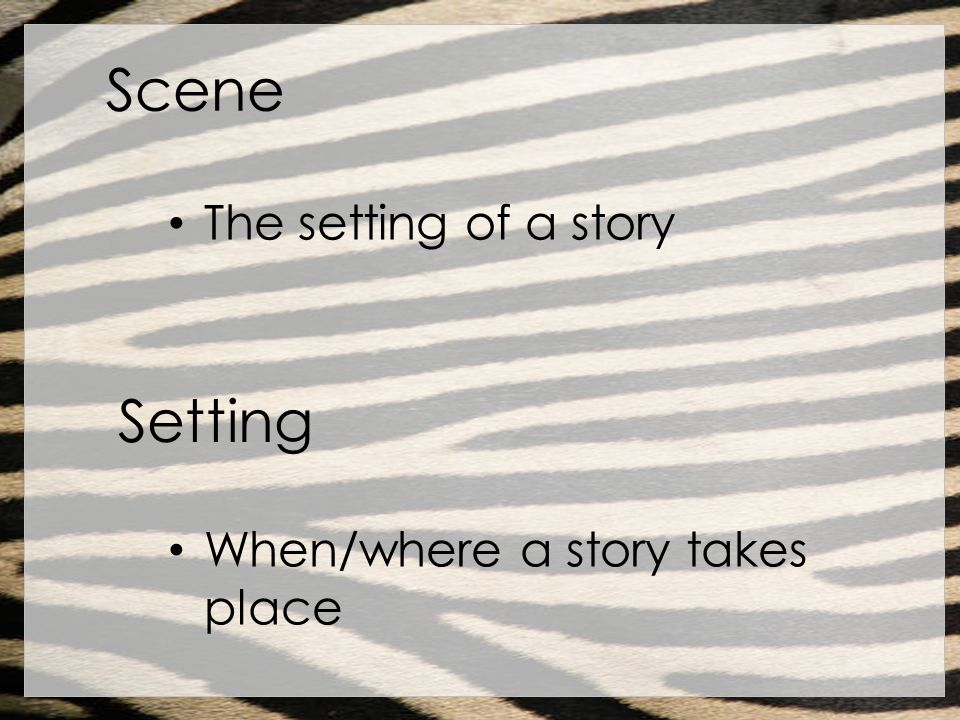 Scene The setting of a story Setting When/where a story takes place