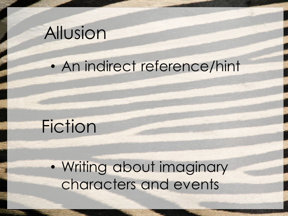 Allusion An indirect reference/hint Fiction Writing about imaginary characters and events