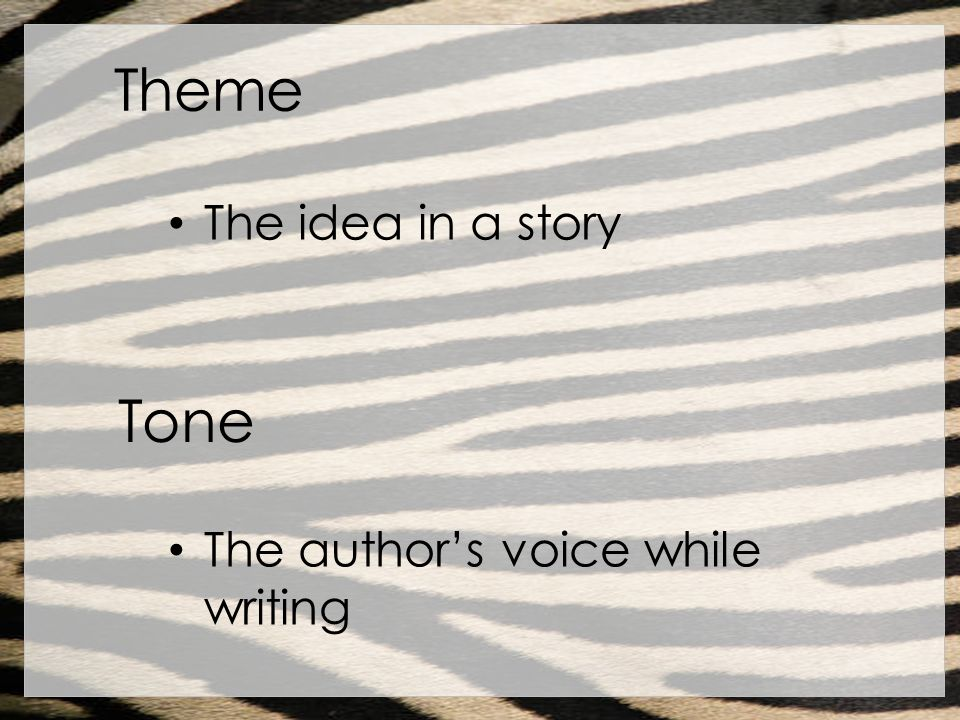 Theme The idea in a story Tone The authors voice while writing