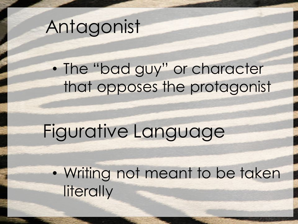 Antagonist The bad guy or character that opposes the protagonist Figurative Language Writing not meant to be taken literally