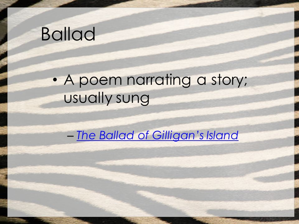 Ballad A poem narrating a story; usually sung – The Ballad of Gilligans Island The Ballad of Gilligans Island