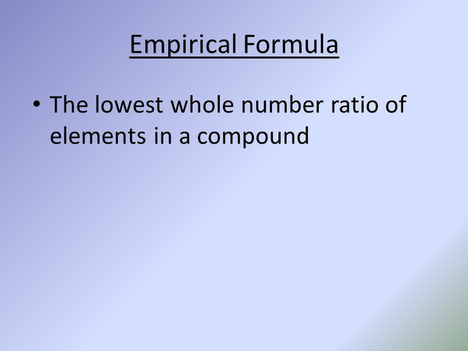 Empirical Formula The lowest whole number ratio of elements in a compound