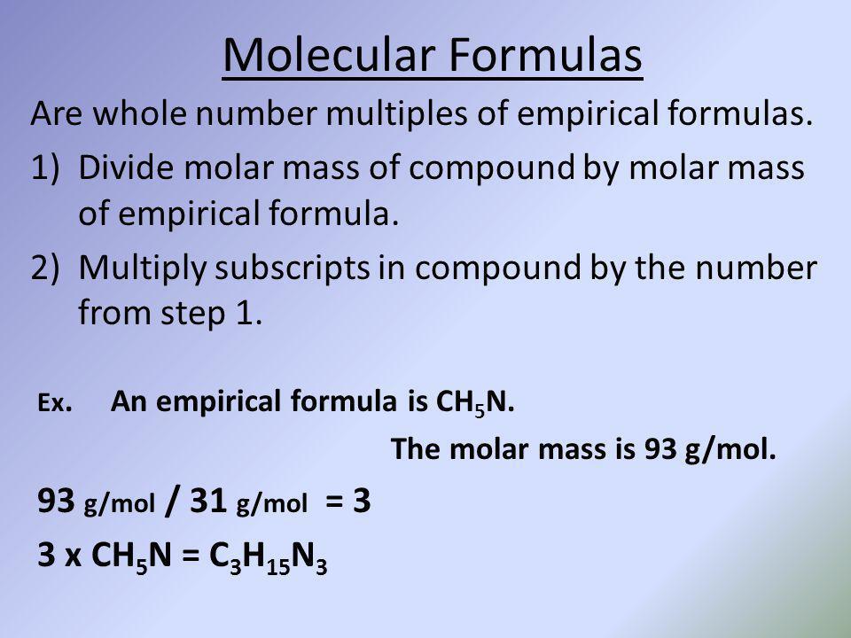 Molecular Formulas Are whole number multiples of empirical formulas. 1)Divide molar mass of compound by molar mass of empirical formula. 2)Multiply su