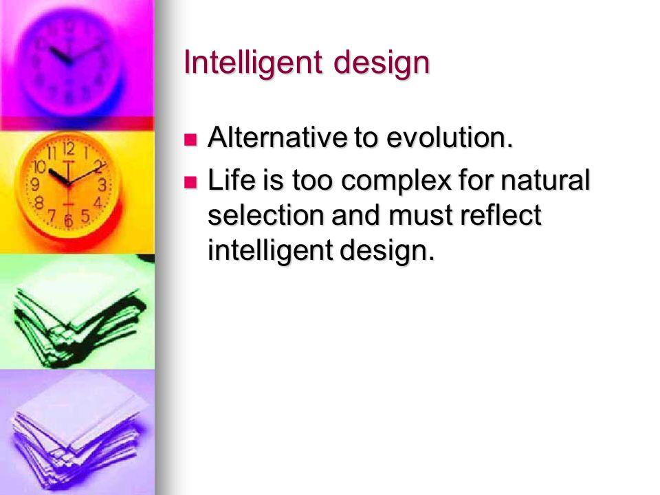 Intelligent design Alternative to evolution. Alternative to evolution. Life is too complex for natural selection and must reflect intelligent design.