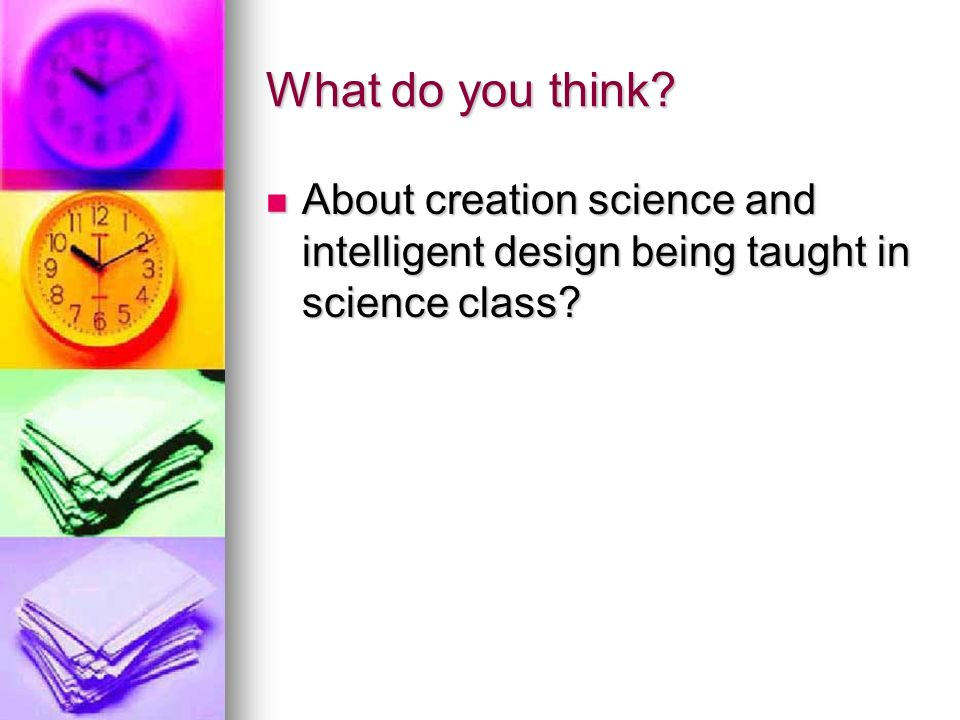 What do you think. About creation science and intelligent design being taught in science class.